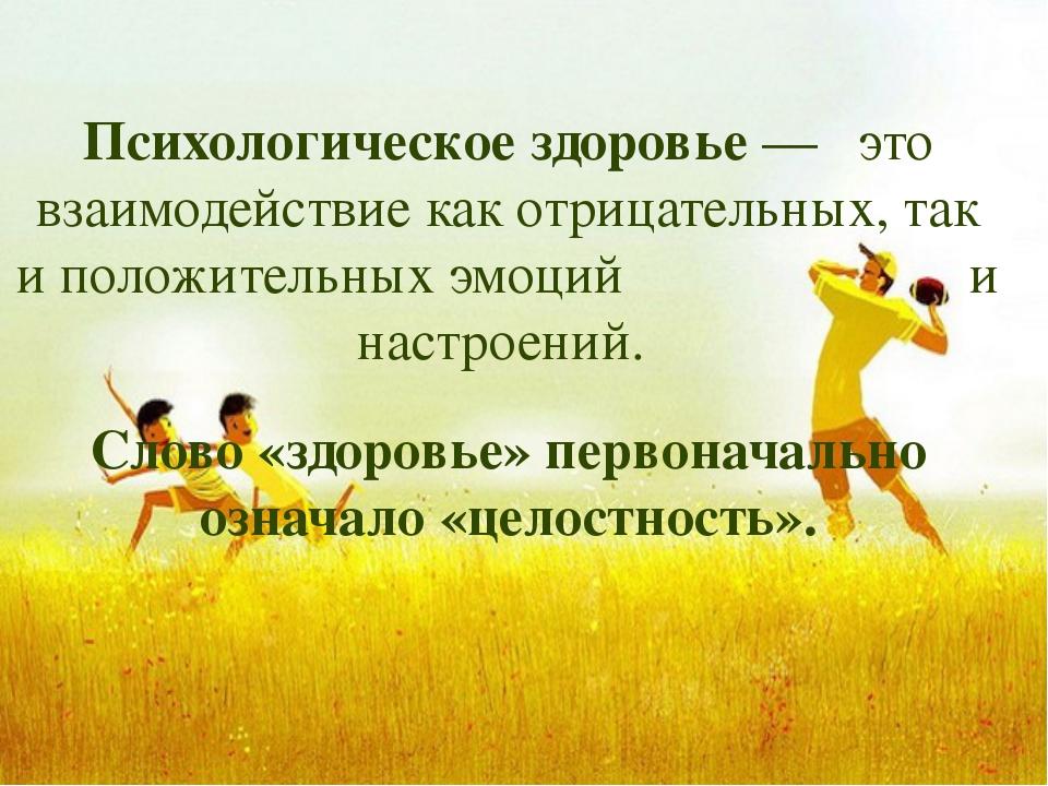 Психологическое здоровье— это взаимодействие как отрицательных, так и полож...