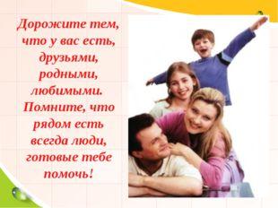 Дорожите тем, что у вас есть, друзьями, родными, любимыми. Помните, что рядо