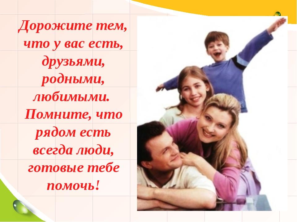 Дорожите тем, что у вас есть, друзьями, родными, любимыми. Помните, что рядо...
