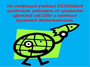 На следующий учебный 2013/2014год продолжим работать по программе «Детский са