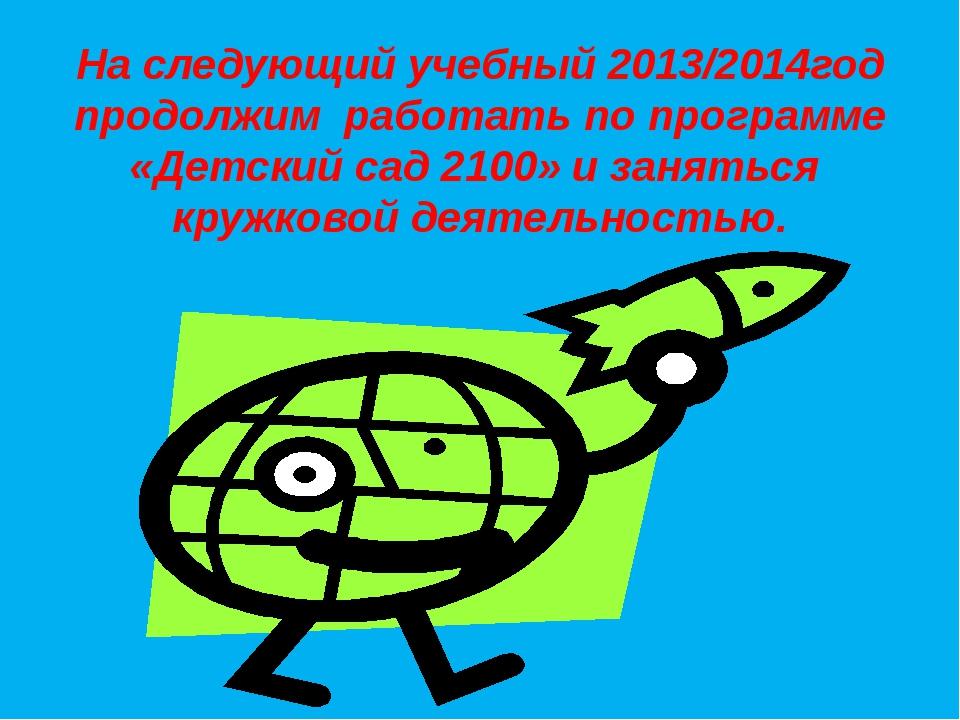На следующий учебный 2013/2014год продолжим работать по программе «Детский са...