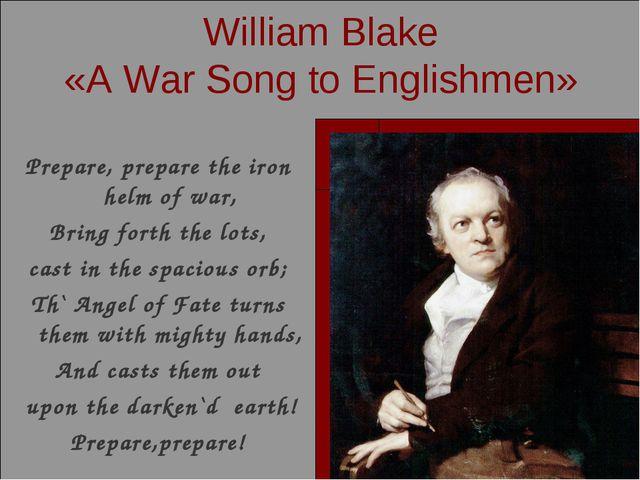 William Blake «A War Song to Englishmen» Prepare, prepare the iron helm of wa...