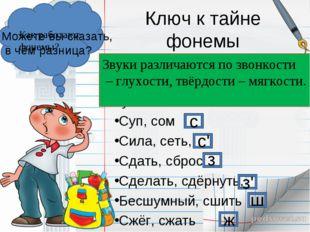 Ключ к тайне фонемы Проведём наблюдение: Какие звуки обозначает буква С? Суп,