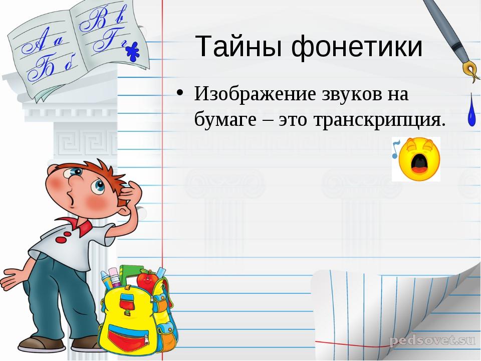 Тайны фонетики Изображение звуков на бумаге – это транскрипция.