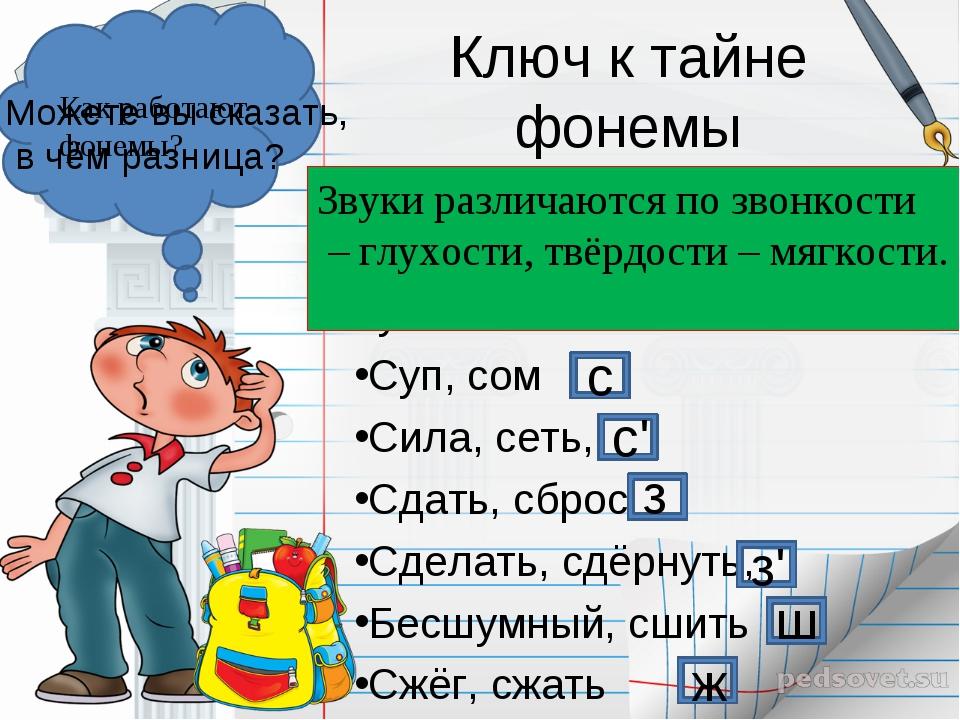 Ключ к тайне фонемы Проведём наблюдение: Какие звуки обозначает буква С? Суп,...