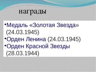 Медаль «Золотая Звезда»(24.03.1945) Орден Ленина(24.03.1945) Орден Красной