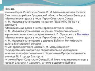 Память Именем Героя Советского Союза И.М.Мельнова назван посёлок Свислоч