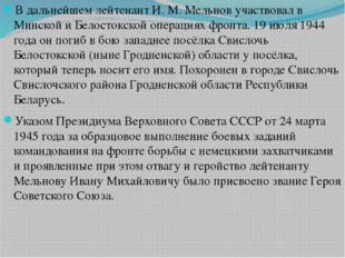 В дальнейшем лейтенант И. М. Мельнов участвовал в Минской и Белостокской опер