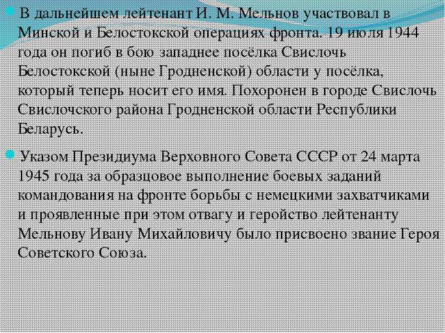 В дальнейшем лейтенант И. М. Мельнов участвовал в Минской и Белостокской опер...
