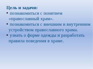 Цель и задачи: познакомиться с понятием «православный храм». познакомиться с