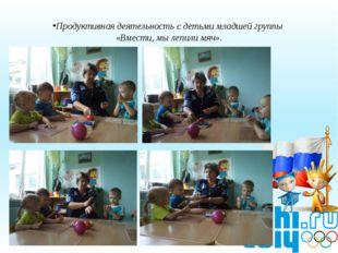Продуктивная деятельность с детьми младшей группы «Вмести, мы лепили мяч».