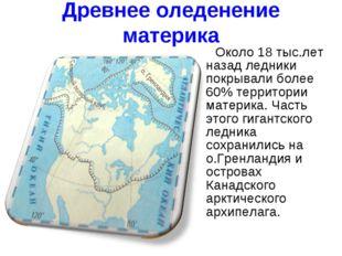 Древнее оледенение материка Около 18 тыс.лет назад ледники покрывали более 60