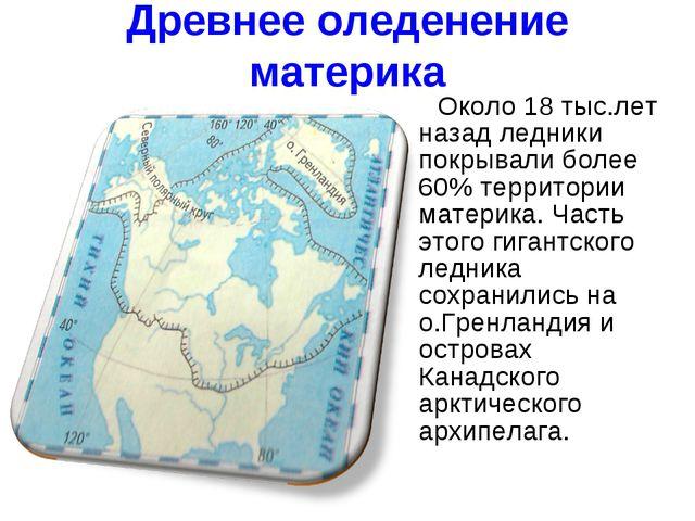 Древнее оледенение материка Около 18 тыс.лет назад ледники покрывали более 60...