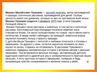 Михаил Михайлович Пришвин—русский писатель, автор произведений о природе, о