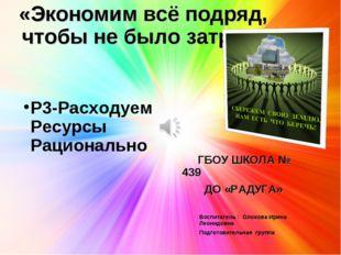 «Экономим всё подряд, чтобы не было затрат» ГБОУ ШКОЛА № 439 ДО «РАДУГА» Р3-Р