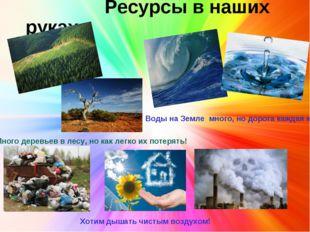 Ресурсы в наших руках Воды на Земле много, но дорога каждая капля! Много дер