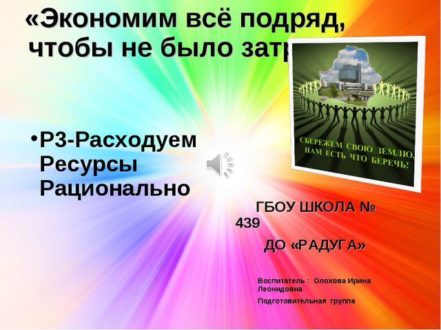 «Экономим всё подряд, чтобы не было затрат» ГБОУ ШКОЛА № 439 ДО «РАДУГА» Р3-Р...