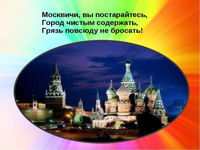 Москвичи, вы постарайтесь, Город чистым содержать, Грязь повсюду не бросать!
