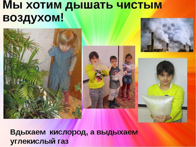 Мы хотим дышать чистым воздухом! Вдыхаем кислород, а выдыхаем углекислый газ