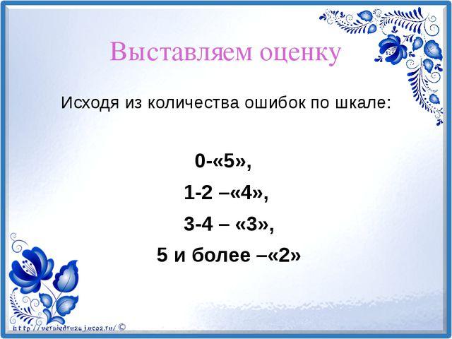 Выставляем оценку Исходя из количества ошибок по шкале: 0-«5», 1-2 –«4», 3-4...