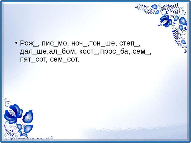 Рож_, пис_мо, ноч_,тон_ше, степ_, дал_ше,ал_бом, кост_,прос_ба, сем_, пят_сот...
