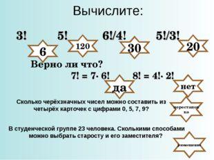 Вычислите: 3! 5! 6!/4! 5!/3! Верно ли что? да 120 30 20 7! = 7· 6! 8! = 4!· 2