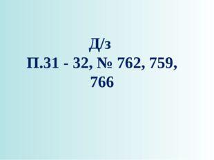 Д/з П.31 - 32, № 762, 759, 766