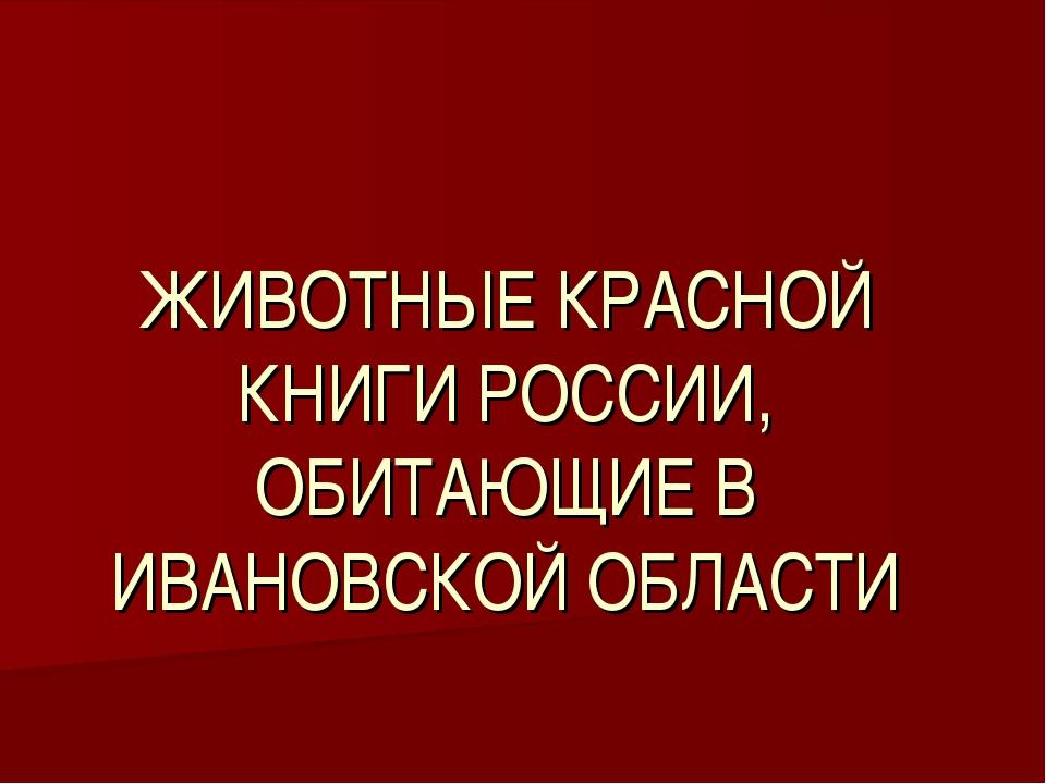 ЖИВОТНЫЕ КРАСНОЙ КНИГИ РОССИИ, ОБИТАЮЩИЕ В ИВАНОВСКОЙ ОБЛАСТИ
