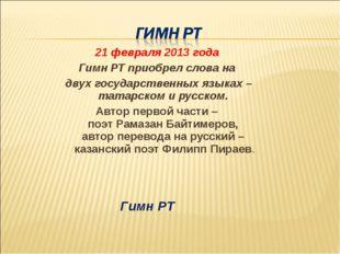 21 февраля 2013 года Гимн РТ приобрел слова на двух государственных языках –