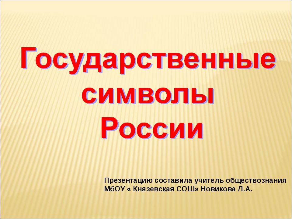 Презентацию составила учитель обществознания МбОУ « Князевская СОШ» Новикова...
