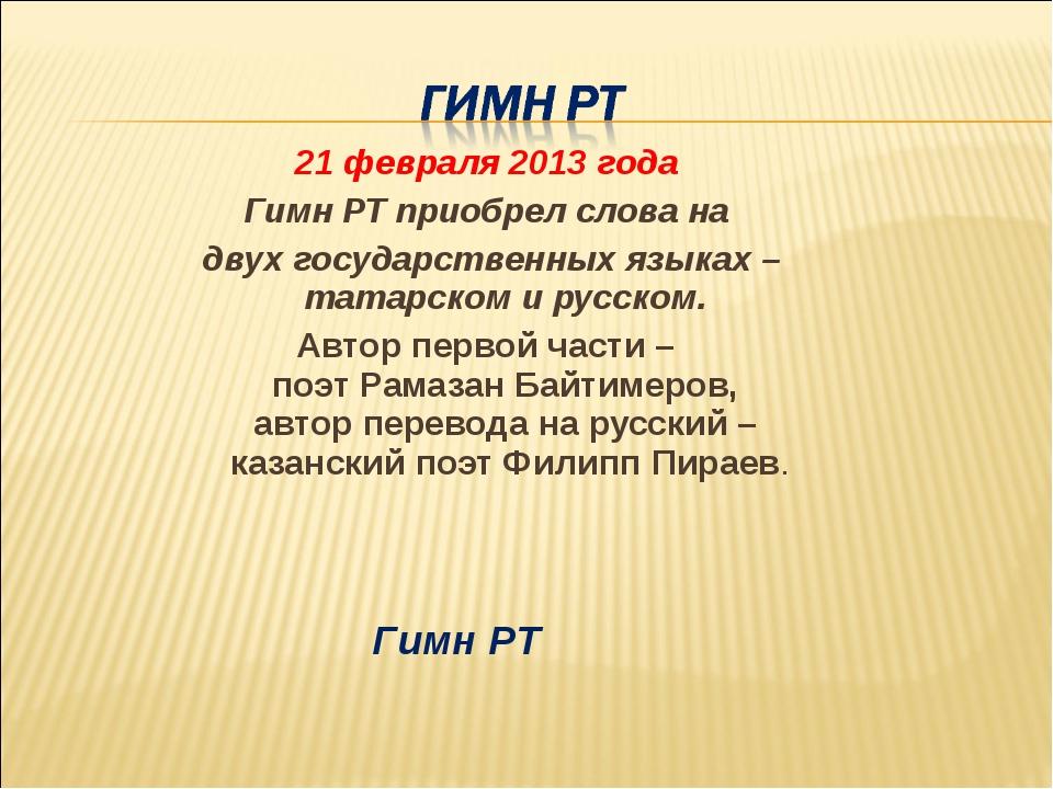 21 февраля 2013 года Гимн РТ приобрел слова на двух государственных языках –...