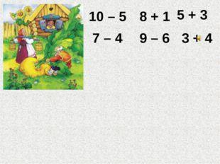 10 – 5 8 + 1 5 + 3 7 – 4 9 – 6 3 + 4 Проверь себя