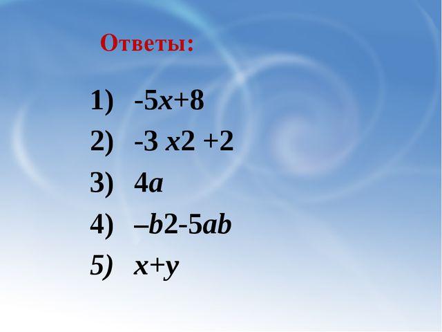 Ответы: -5х+8 -3 х2 +2 4а –b2-5ab х+у