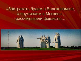 «Завтракать будем в Волоколамске, а поужинаем в Москве» , -рассчитывали фаши