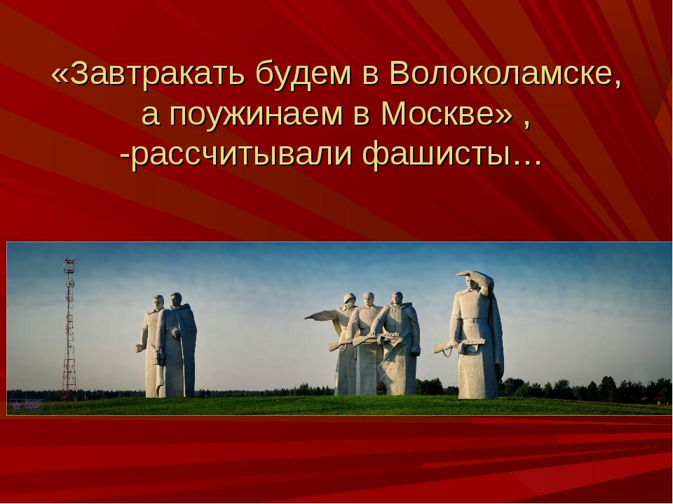 «Завтракать будем в Волоколамске, а поужинаем в Москве» , -рассчитывали фаши...