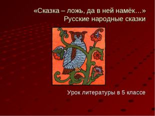 «Сказка – ложь, да в ней намёк…» Русские народные сказки Урок литературы в 5