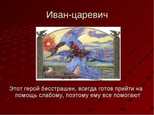 Иван-царевич Этот герой бесстрашен, всегда готов прийти на помощь слабому, по