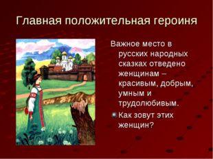 Главная положительная героиня Важное место в русских народных сказках отведен