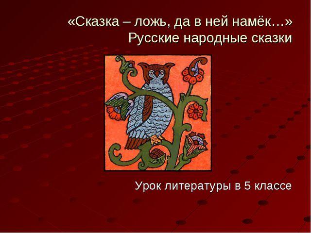 «Сказка – ложь, да в ней намёк…» Русские народные сказки Урок литературы в 5...