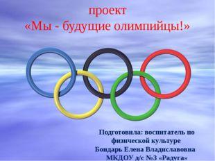 проект «Мы - будущие олимпийцы!» Подготовила: воспитатель по физической культ