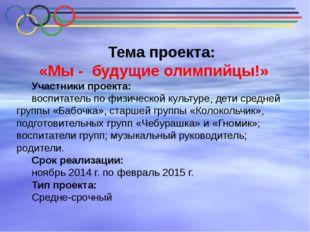 Тема проекта: «Мы - будущие олимпийцы!» Участники проекта: воспитатель по фи