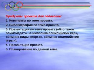 Продукты проекта для педагогов: 1. Конспекты по теме проекта. 2. Библиография
