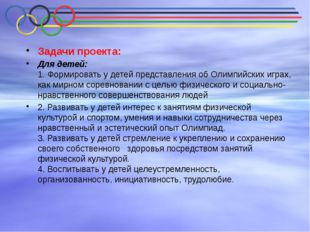 Задачи проекта: Для детей: 1. Формировать у детей представления об Олимпийск
