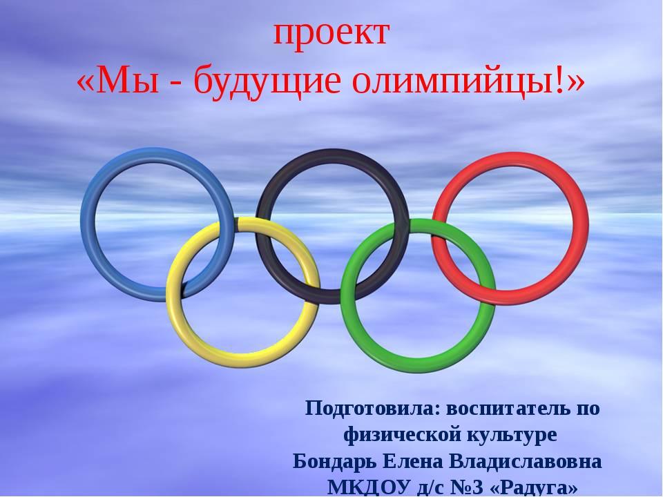 проект «Мы - будущие олимпийцы!» Подготовила: воспитатель по физической культ...