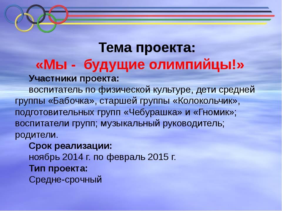 Тема проекта: «Мы - будущие олимпийцы!» Участники проекта: воспитатель по фи...
