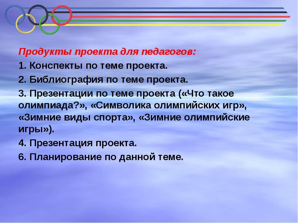 Продукты проекта для педагогов: 1. Конспекты по теме проекта. 2. Библиография...