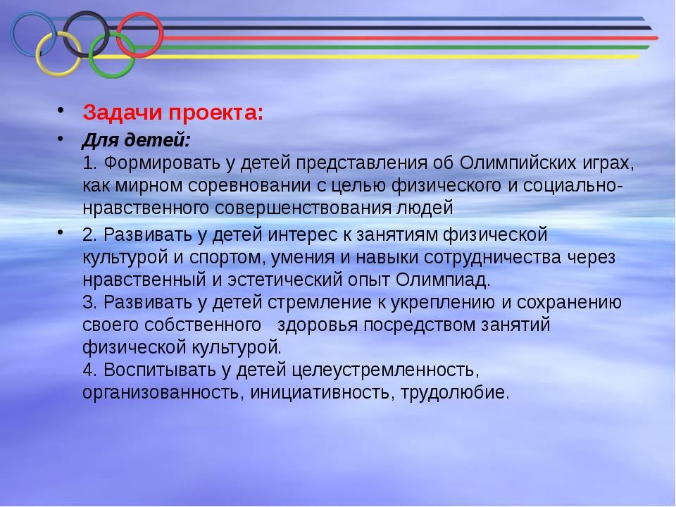 Задачи проекта: Для детей: 1. Формировать у детей представления об Олимпийск...