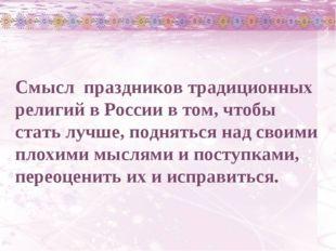 Смысл праздников традиционных религий в России в том, чтобы стать лучше, подн