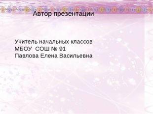 Автор презентации Учитель начальных классов МБОУ СОШ № 91 Павлова Елена Васил
