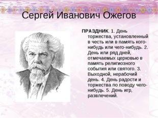 Сергей Иванович Ожегов ПРАЗДНИК. 1. День торжества, установленный в честь или